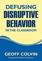 Defusing Disruptive Behavior in the Classroom ebook by Geoffrey (Geoff) T. Colvin