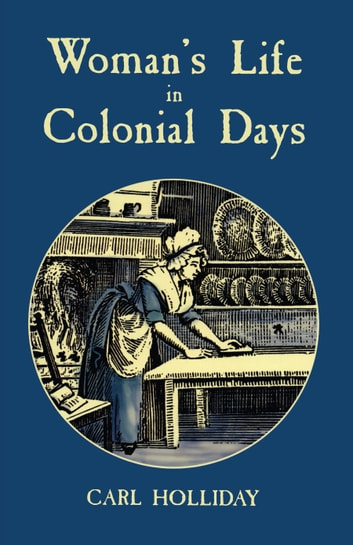 Woman's Life in Colonial Days ebook by Carl Holliday