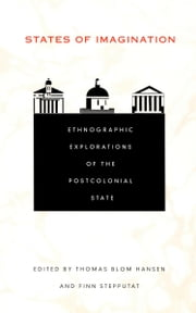 States of Imagination - Ethnographic Explorations of the Postcolonial State ebook by Thomas Blom Hansen,Finn Stepputat,George Steinmetz,Julia Adams