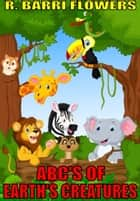 ABC'S of Earth's Creatures (A Children's Picture Book) ebook by R. Barri Flowers