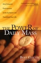 The Power of Daily Mass - How Frequent Participation in the Eucharist Can Transform Your Life ebook by Bert Ghezzi