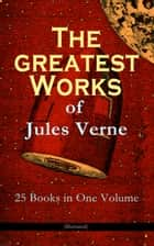 The Greatest Works of Jules Verne: 25 Books in One Volume (Illustrated) - Science Fiction and Action & Adventure Classics: 20 000 Leagues Under the Sea, Around the World in Eighty Days, The Mysterious Island, Journey to the Center of the Earth, From Earth to Moon... ebook by Jules Verne, Lewis Page Mercier, W. G. Hanna,...