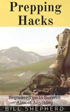 Prepping Hacks: Beginner Tips to Survive Almost Anything ebook by Bill Shepherd