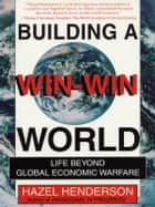 Building a Win-Win World - Life Beyond Global Economic Warfare ebook de Hazel Henderson