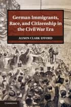 German Immigrants, Race, and Citizenship in the Civil War Era ebook by Alison Clark Efford