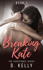 Breaking Kate - Book One ebook by D. Kelly