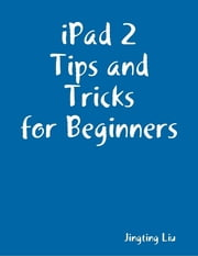 iPad 2 Tips and Tricks for Beginners ebook by Jingting Liu