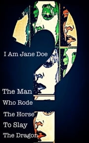 I Am Jane Doe: The Man who Rode the Horse to Slay the Dragon ebook by Alexandra Kitty