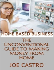 Home Based Business: The Unconventional Guide to Making Money from Home ebook by Joe Castro