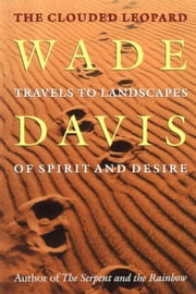 Clouded Leopard: Travels to Landscapes of Spirit and Desire ebook by Davis, Wade
