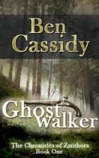 Ghostwalker (The Chronicles of Zanthora: Book One) ebook by Ben Cassidy
