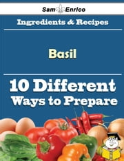 10 Ways to Use Basil (Recipe Book) ebook by Shanel Jacoby,Sam Enrico