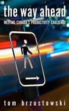 The Way Ahead - Meeting Canada's Productivity Challenge ebook by Tom Brzustowski