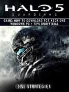 Halo 5 Guardians Game - How to Download for Xbox One Windows PC + Tips Unofficial ebook by Hse Strategies