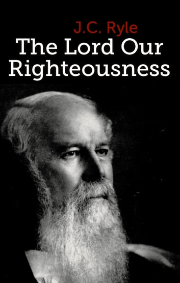 The Lord Our Righteousness eBook by J.C. Ryle