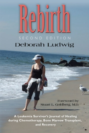 REBIRTH: A Leukemia Survivor's Journal of Healing during Chemotherapy, Bone Marrow Transplant, and Recovery ebook by Deborah Ludwig