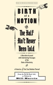 Birth of a Notion; Or, The Half Ain't Never Been Told: A Narrative Account with Entertaining Passages of the State of Minstrelsy & of America & the True Relation Thereof ebook by Bill Harris