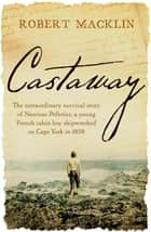 Castaway - The extraordinary survival story of Narcisse Pelletier, a young French cabin boy shipwrecked on Cape York in 1858 ebook by Robert Macklin