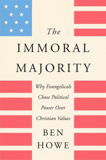 The Immoral Majority - Why Evangelicals Chose Political Power Over Christian Values ebook by Ben Howe