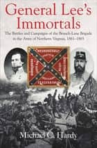 General Lee's Immortals - The Battles and Campaigns of the Branch-Lane Brigade in the Army of Northern Virginia, 1861–1865 ebook by Michael C. Hardy