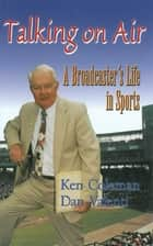 Talking On Air: A Broadcaster's Life in Sports ebook by Ken Coleman