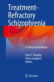 Treatment–Refractory Schizophrenia - A Clinical Conundrum ebook by Peter F. Buckley,Fiona Gaughran