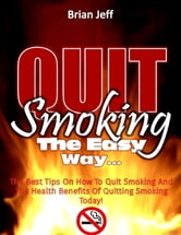 Quit Smoking the Easy Way: The Best Tips On How to Quit Smoking and the Health Benefits of Quitting Smoking Today! ebook by Brian Jeff