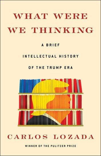 What Were We Thinking - A Brief Intellectual History of the Trump Era ebook by Carlos Lozada