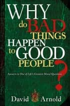 Why Do Bad Things Happen To Good People - Answers to One of Life's Greatest Moral Questions ebook by David Arnold
