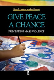 Give Peace a Chance - Preventing Mass Violence ebook by David A. Hamburg,Eric Hamburg