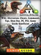 Ark Survival Evolved, Wiki, Aberration, Cheats, Commands, Tips, Xbox One, PC, PS4, Game Guide Unofficial ebook by Gamer Guide