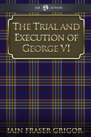 The Trial and Execution of George VI ebook by Iain Fraser Grigor