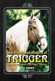An Illustrated History of Trigger: The Lives and Legend of Roy Rogers' Palomino ebook by Leo Pando