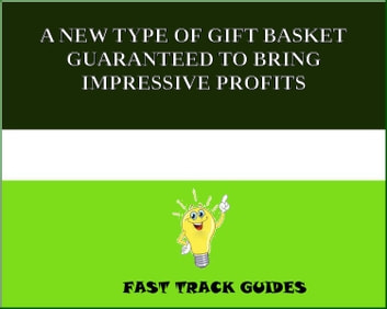 A NEW TYPE OF GIFT BASKET GUARANTEED TO BRING IMPRESSIVE PROFITS ebook by Alexey