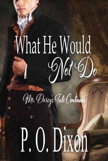 What He Would Not Do - Mr. Darcy's Tale Continues ebook by P. O. Dixon