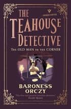 The Old Man in the Corner - The Teahouse Detective - Classic cosy mysteries from the author of The Scarlet Pimpernel ebook by