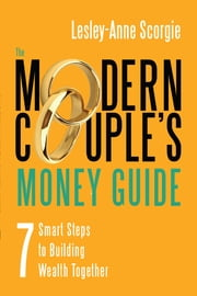 The Modern Couple's Money Guide - 7 Smart Steps to Building Wealth Together ebook by Lesley-Anne Scorgie