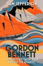 Gordon Bennett and the First Yacht Race Across the Atlantic ebook by Sam Jefferson