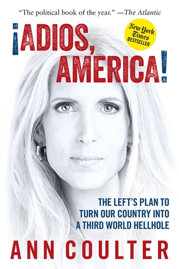 Adios, America - The Left's Plan to Turn Our Country into a Third World Hellhole ebook by Ann Coulter