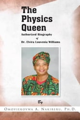 The Physics Queen - Authorized Biography of Dr. Elvira Louvenia Williams ebook by Omoviekovwa A. Nakireru, Ph.D.