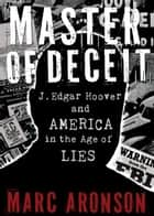 Master of Deceit - J. Edgar Hoover and America in the Age of Lies ebook by Marc Aronson