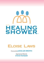 The Healing Shower ebook by Eloise Laws,Scott Penny,Ywanda,Juan Roberts,Judge Joe Brown,Stevie Wonder,Lake Payne,John Sibley
