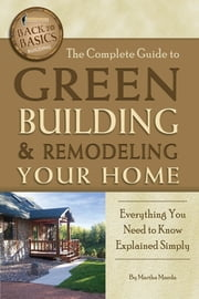 The Complete Guide to Green Building & Remodeling Your Home - Everything You Need to Know Explained Simply ebook by Martha Maeda
