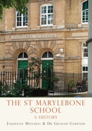 The St Marylebone School - A History ebook by Jaqueline Mitchell,Graham Gardner