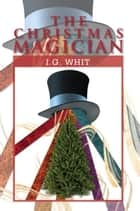 The Christmas Magician ebook by I.G. Whit