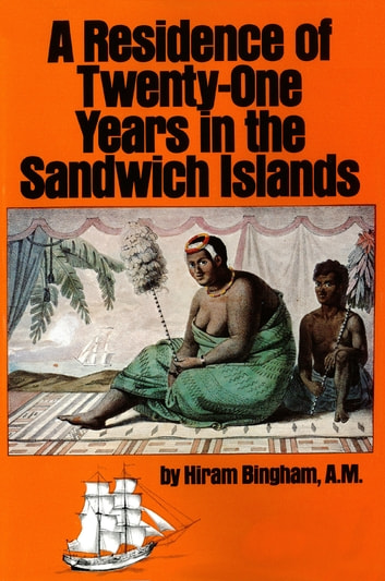 Residence of Twenty-One Years in the Sandwich Islands - Of the Civil, Religious, and Political History of Those Islands ebook by Hiram Bingham AM