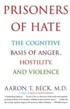 Prisoners Of Hate - The Cognitive Basis of Anger, Hostility, and Violence ebook by Aaron T. Beck, M.D.