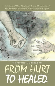 From Hurt to Healed - The Story of How My Daddy Broke My Heart and My Heavenly Father Put It Back Together Again ebook by Harmony Constance