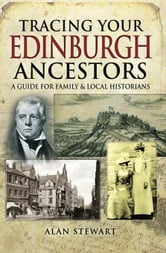 Tracing Your Edinburgh Ancestors: A Guide for Family and Local historians ebook by Stewart, Alan