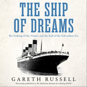 "The Ship of Dreams: The Sinking of the ""Titanic"" and the End of the Edwardian Era audiobook by Gareth Russell"